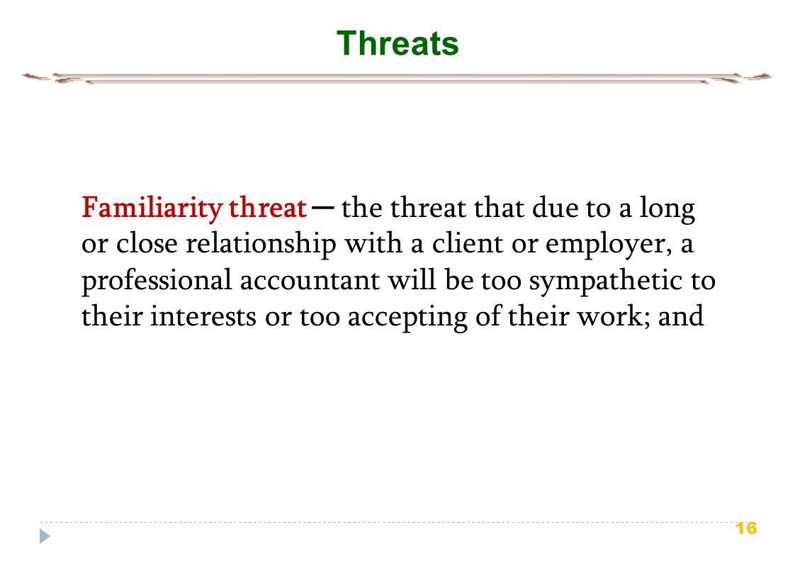 16 Threats Familiarity threat ─ the threat that due to a long or close relationship with a client or employer, a professional accountant will be too sympathetic to their interests or too accepting of their work; and
