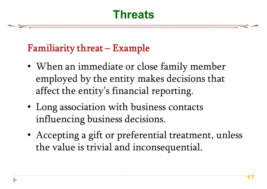 17 Threats Familiarity threat – Example When an immediate or close family member employed by the entity makes decisions that affect the entity's financial reporting.