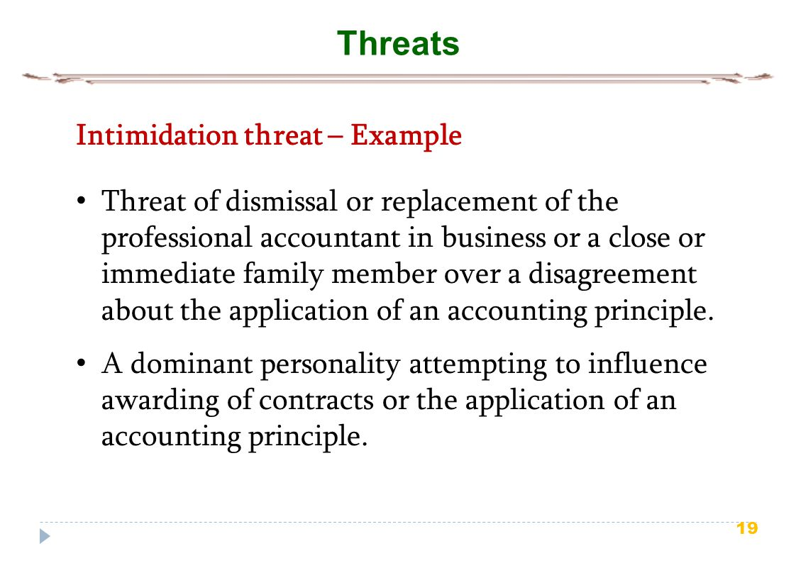 19 Threats Intimidation threat – Example Threat of dismissal or replacement of the professional accountant in business or a close or immediate family