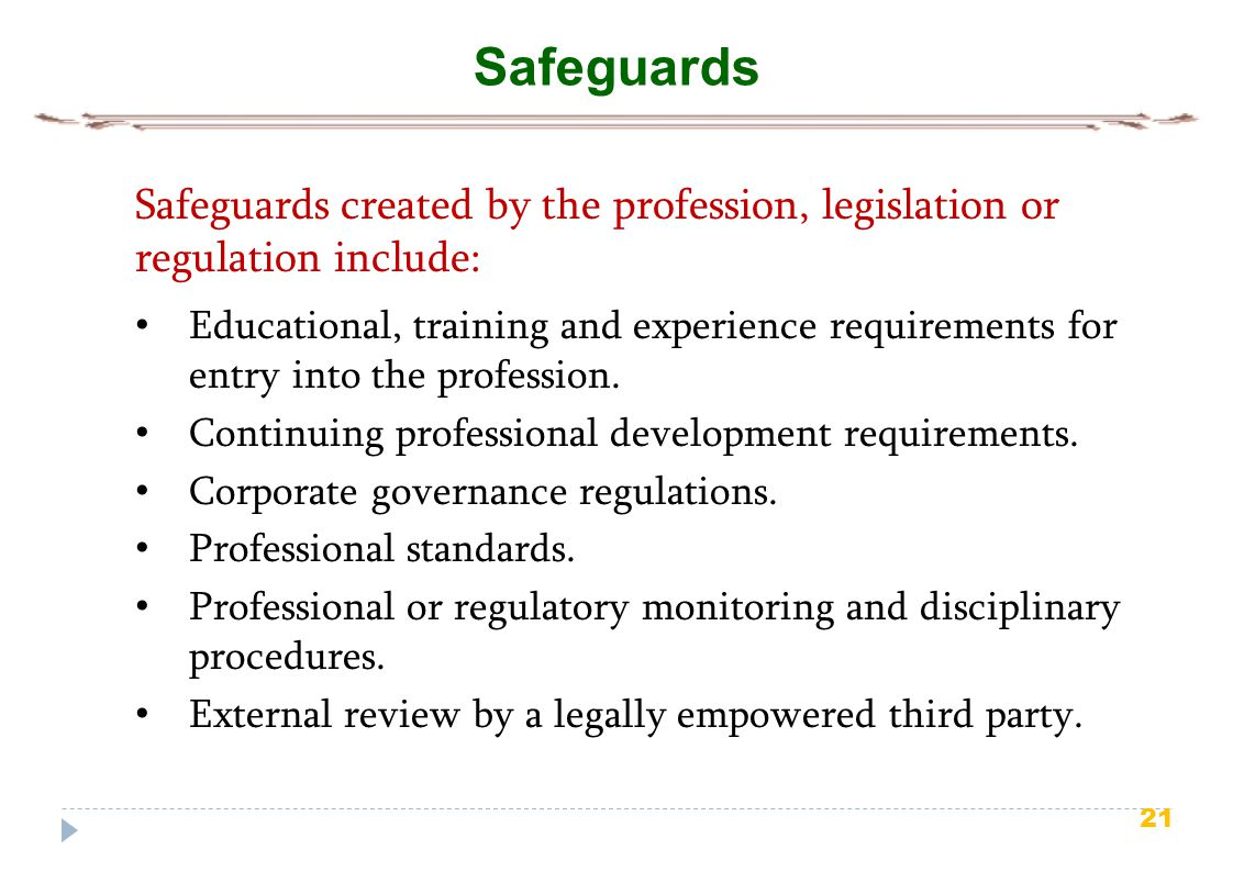 21 Safeguards Safeguards created by the profession, legislation or regulation include: Educational, training and experience requirements for entry into the profession.