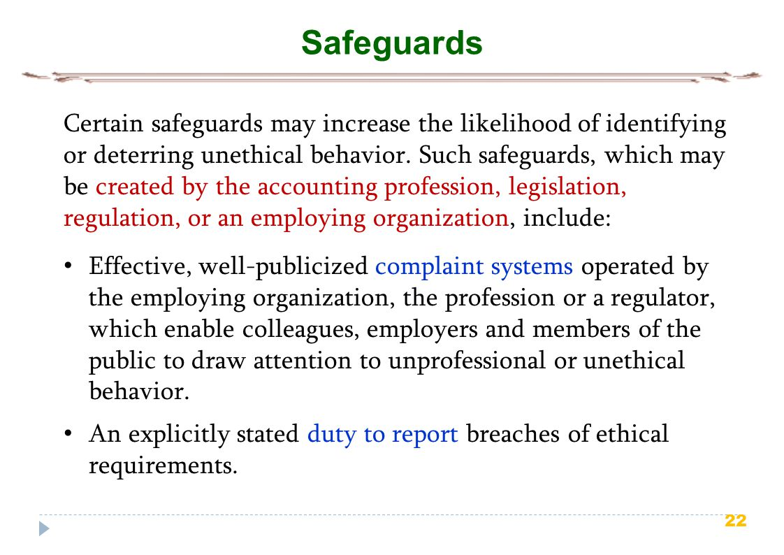 22 Safeguards Certain safeguards may increase the likelihood of identifying or deterring unethical behavior. Such safeguards, which may be created by