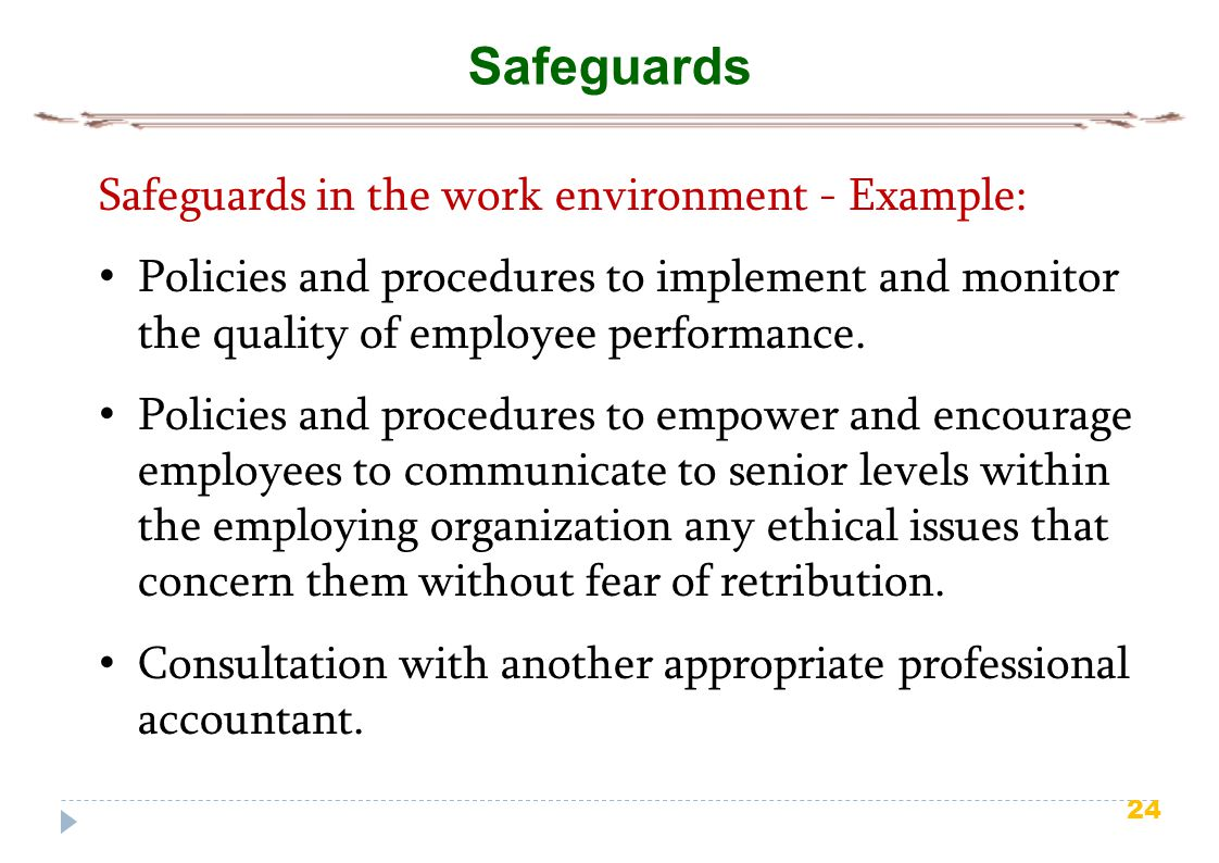 24 Safeguards Safeguards in the work environment - Example: Policies and procedures to implement and monitor the quality of employee performance.