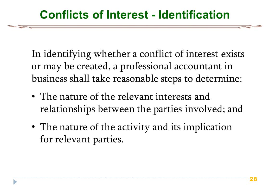 28 Conflicts of Interest - Identification In identifying whether a conflict of interest exists or may be created, a professional accountant in business shall take reasonable steps to determine: The nature of the relevant interests and relationships between the parties involved; and The nature of the activity and its implication for relevant parties.