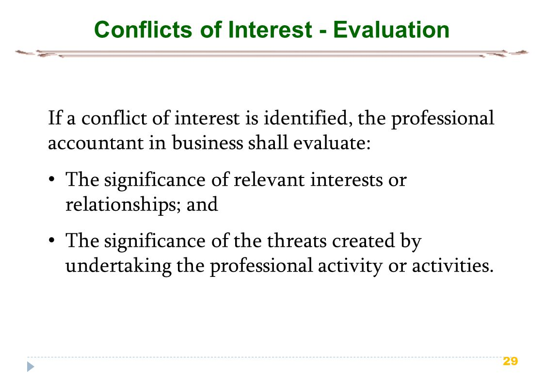 29 Conflicts of Interest - Evaluation If a conflict of interest is identified, the professional accountant in business shall evaluate: The significance of relevant interests or relationships; and The significance of the threats created by undertaking the professional activity or activities.