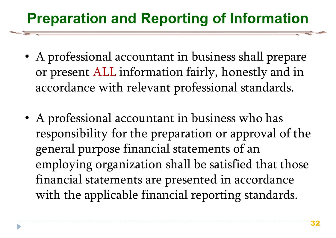 32 Preparation and Reporting of Information A professional accountant in business shall prepare or present ALL information fairly, honestly and in accordance with relevant professional standards.