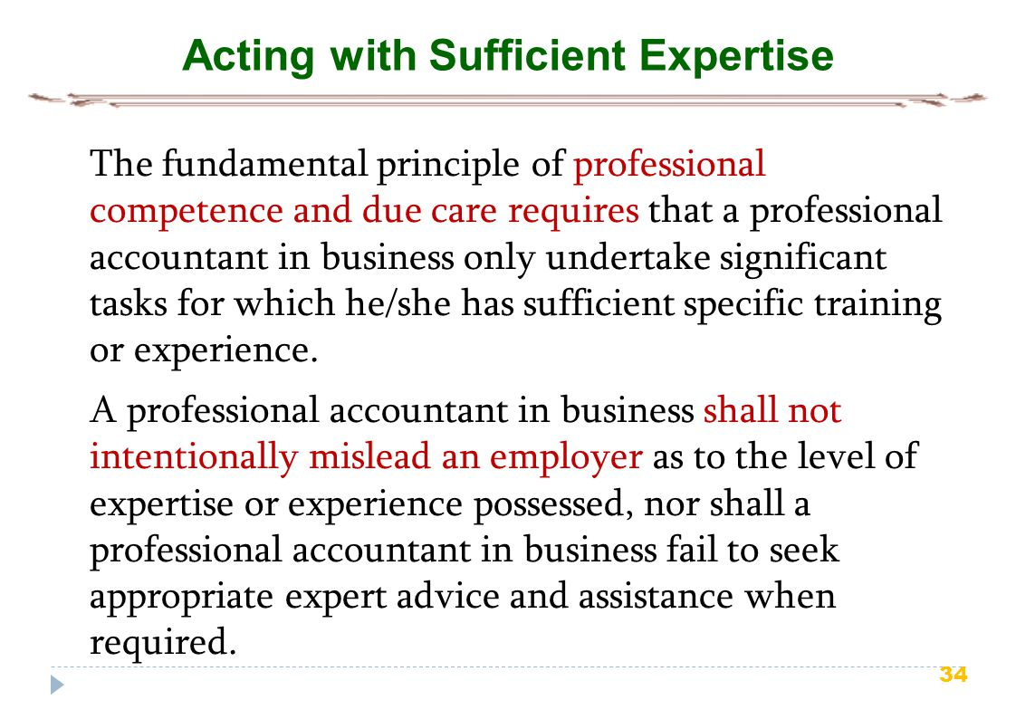 34 Acting with Sufficient Expertise The fundamental principle of professional competence and due care requires that a professional accountant in business only undertake significant tasks for which he/she has sufficient specific training or experience.