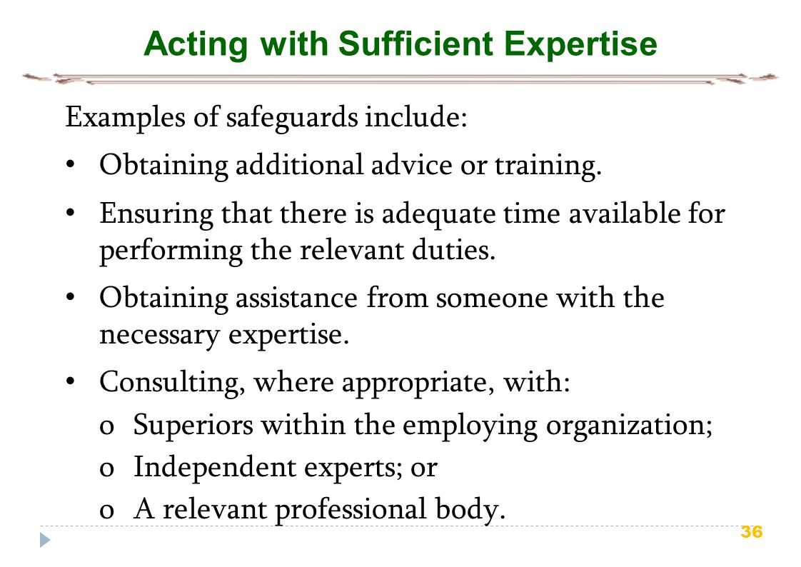 36 Acting with Sufficient Expertise Examples of safeguards include: Obtaining additional advice or training.