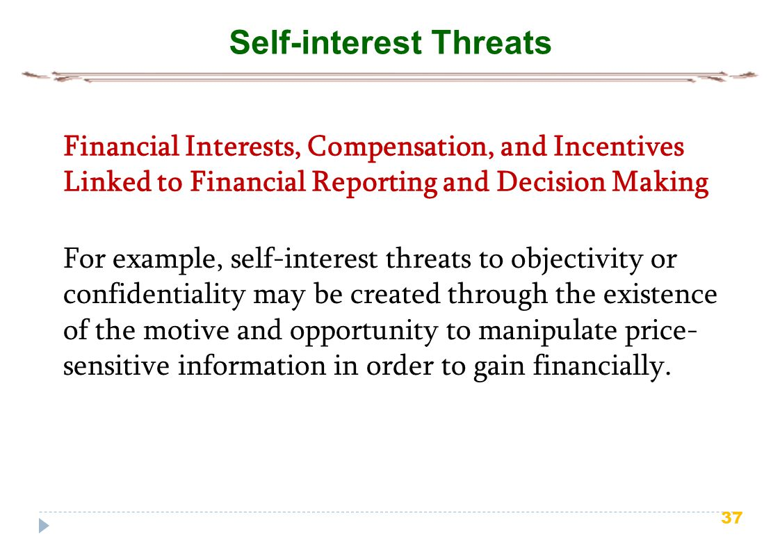 37 Self-interest Threats Financial Interests, Compensation, and Incentives Linked to Financial Reporting and Decision Making For example, self-interest threats to objectivity or confidentiality may be created through the existence of the motive and opportunity to manipulate price- sensitive information in order to gain financially.
