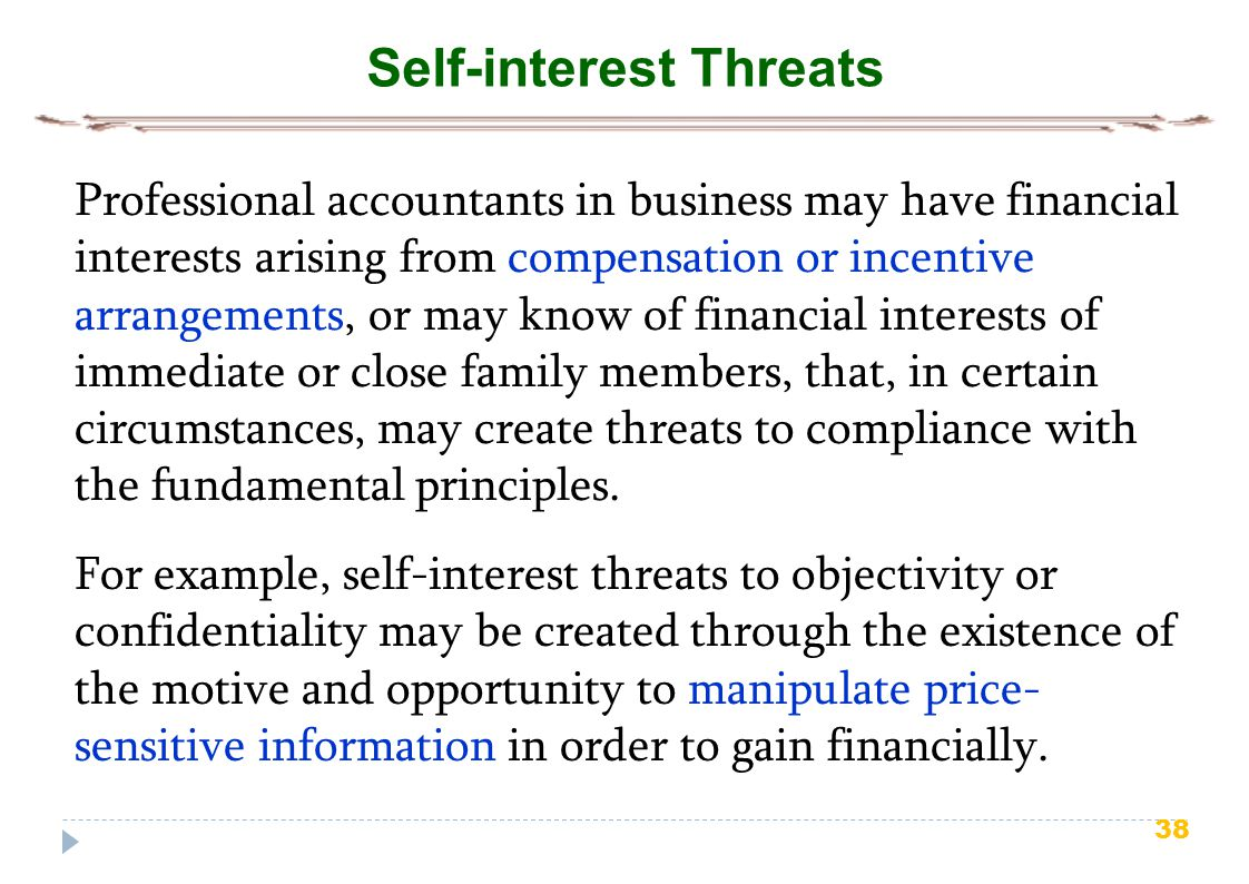 38 Self-interest Threats For example, self-interest threats to objectivity or confidentiality may be created through the existence of the motive and opportunity to manipulate price- sensitive information in order to gain financially.