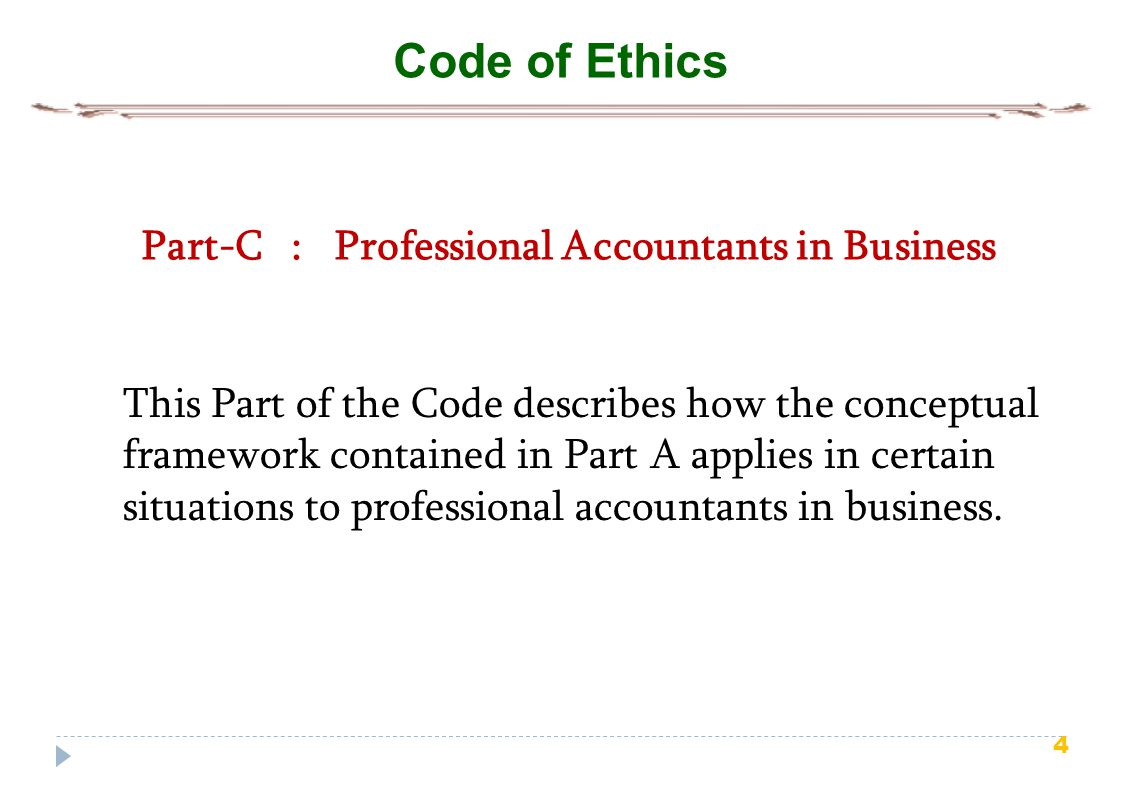 4 Code of Ethics Part-C : Professional Accountants in Business This Part of the Code describes how the conceptual framework contained in Part A applies in certain situations to professional accountants in business.