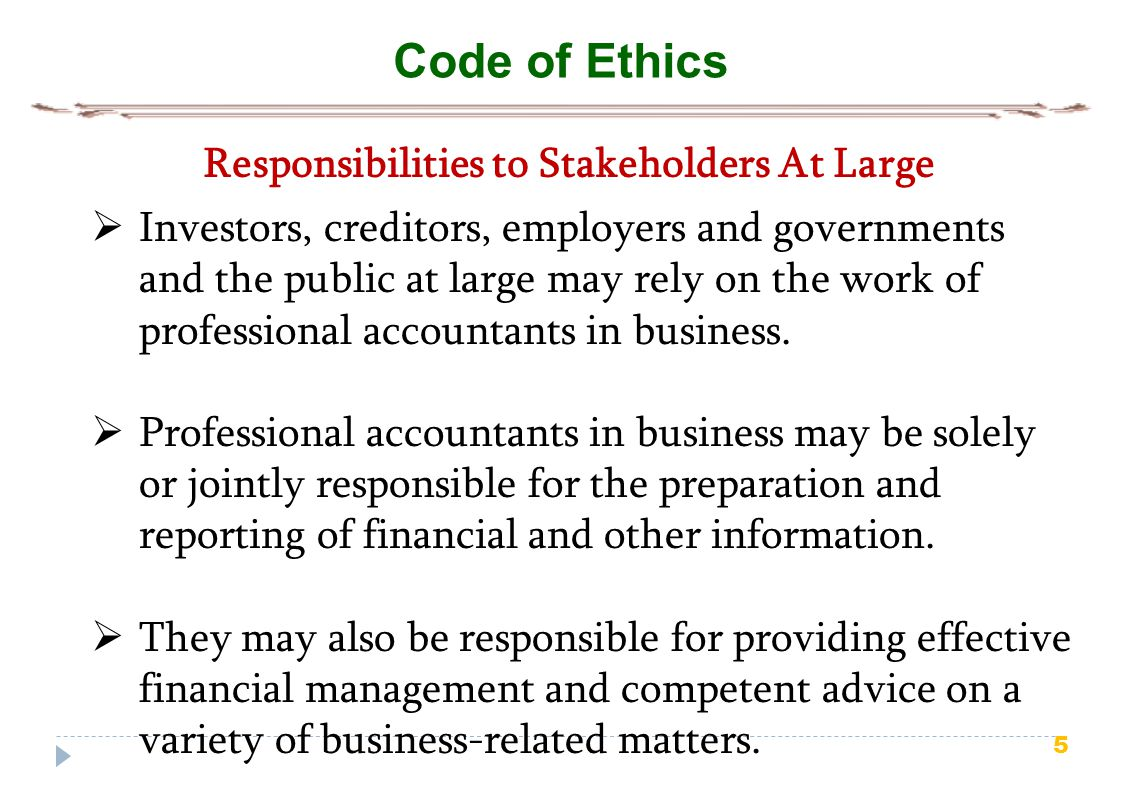 5 Code of Ethics Responsibilities to Stakeholders At Large  Investors, creditors, employers and governments and the public at large may rely on the work of professional accountants in business.