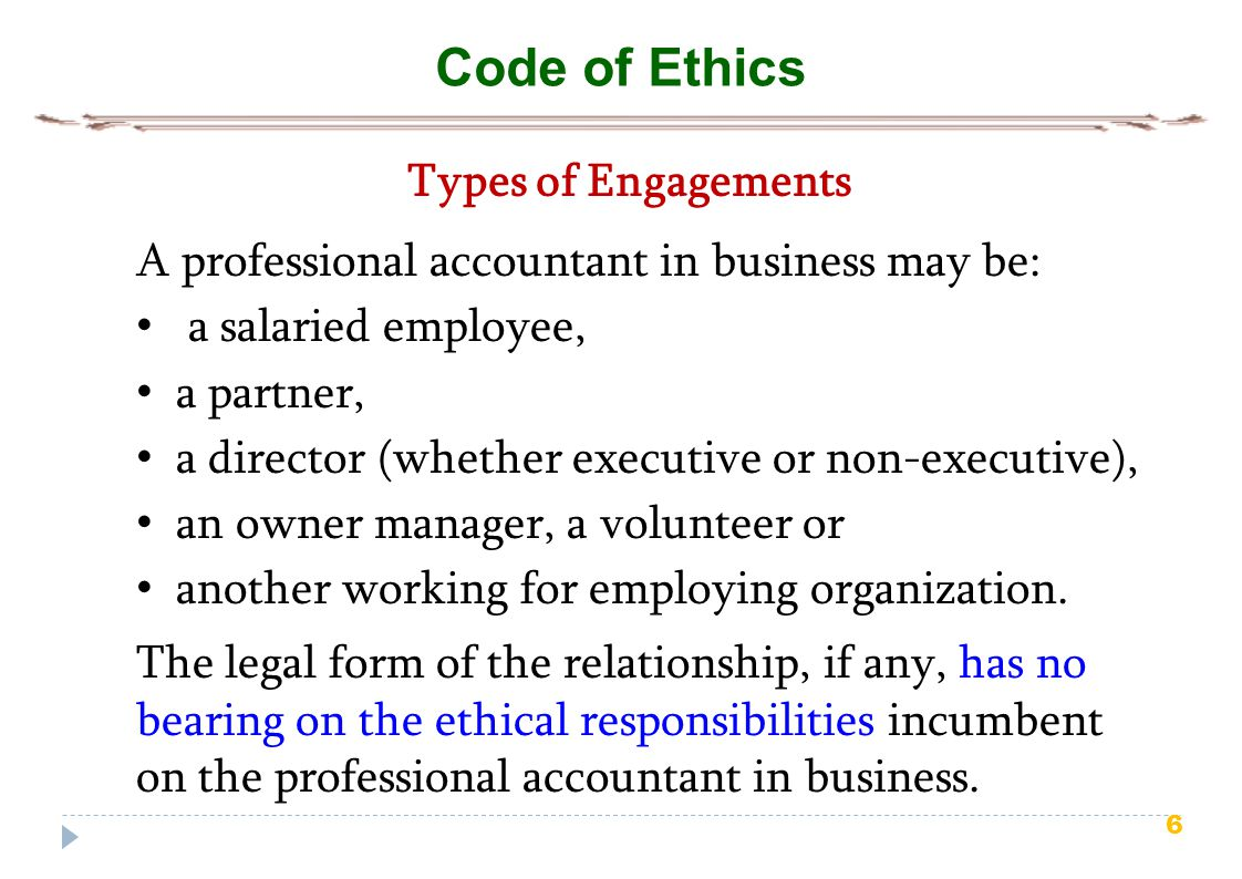 6 Code of Ethics Types of Engagements A professional accountant in business may be: a salaried employee, a partner, a director (whether executive or n