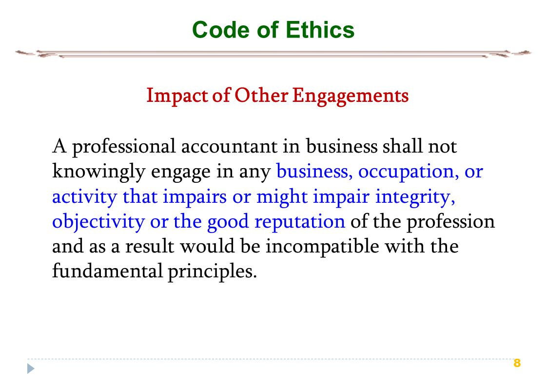 8 Code of Ethics Impact of Other Engagements A professional accountant in business shall not knowingly engage in any business, occupation, or activity that impairs or might impair integrity, objectivity or the good reputation of the profession and as a result would be incompatible with the fundamental principles.