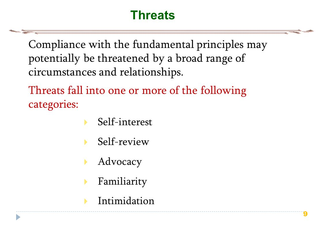 9 Threats  Self-interest  Self-review  Advocacy  Familiarity  Intimidation Compliance with the fundamental principles may potentially be threatened by a broad range of circumstances and relationships.
