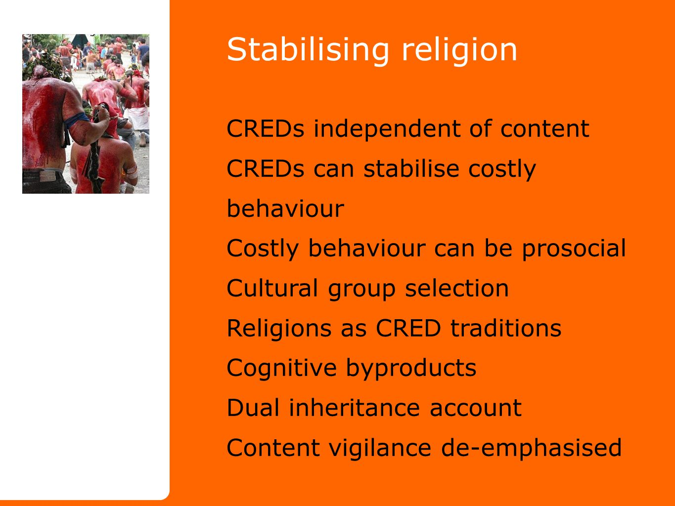 Stabilising religion CREDs independent of content CREDs can stabilise costly behaviour Costly behaviour can be prosocial Cultural group selection Religions as CRED traditions Cognitive byproducts Dual inheritance account Content vigilance de-emphasised
