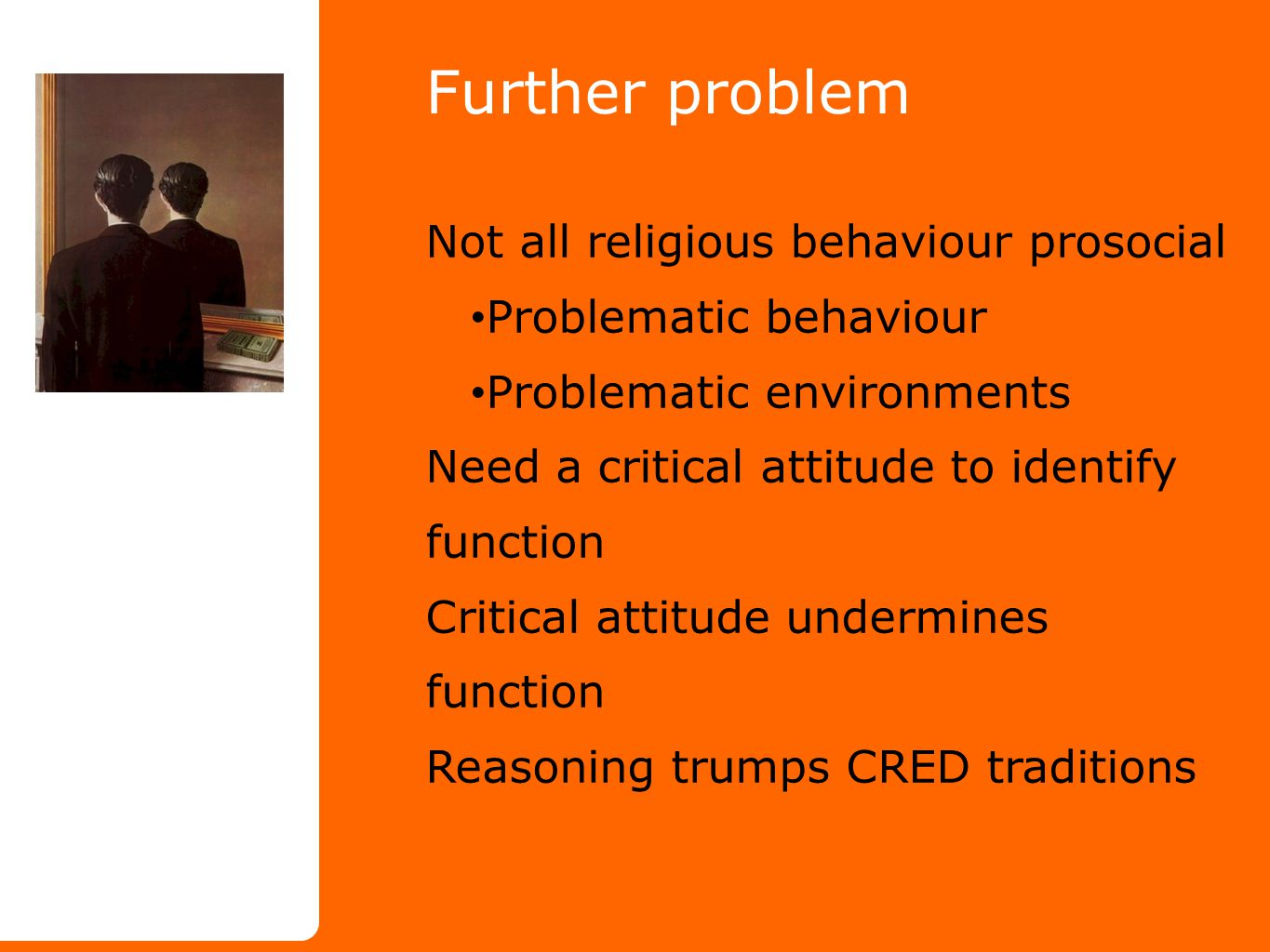 Further problem Not all religious behaviour prosocial Problematic behaviour Problematic environments Need a critical attitude to identify function Critical attitude undermines function Reasoning trumps CRED traditions
