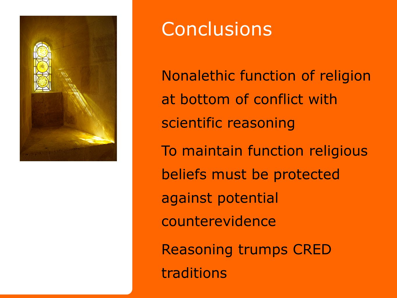 Conclusions Nonalethic function of religion at bottom of conflict with scientific reasoning To maintain function religious beliefs must be protected against potential counterevidence Reasoning trumps CRED traditions