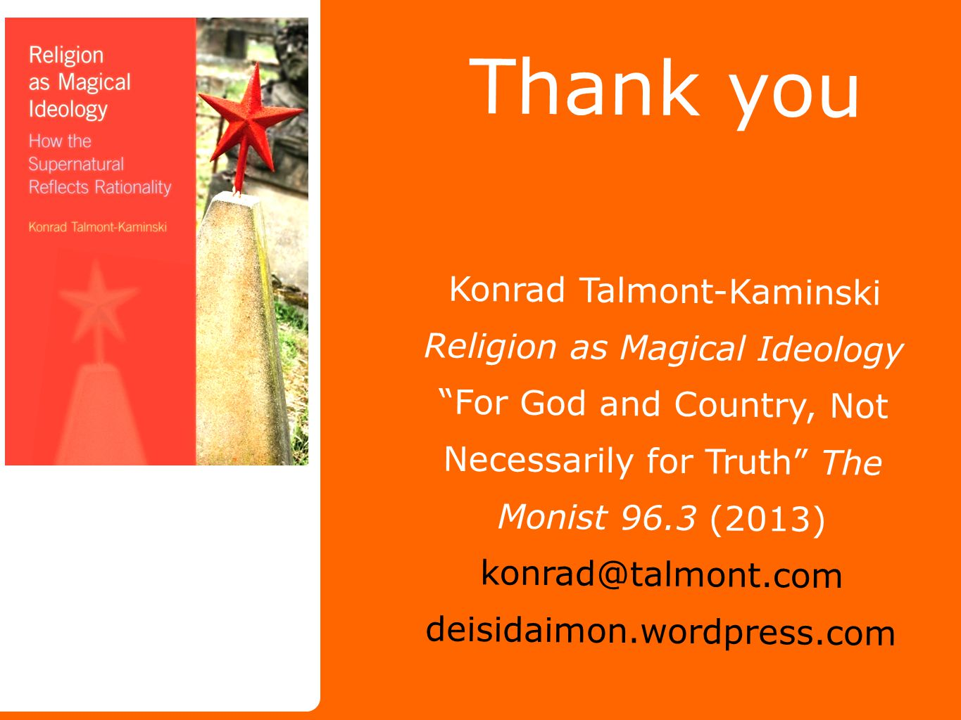 Thank you Konrad Talmont-Kaminski Religion as Magical Ideology For God and Country, Not Necessarily for Truth The Monist 96.3 (2013) konrad@talmont.com deisidaimon.wordpress.com