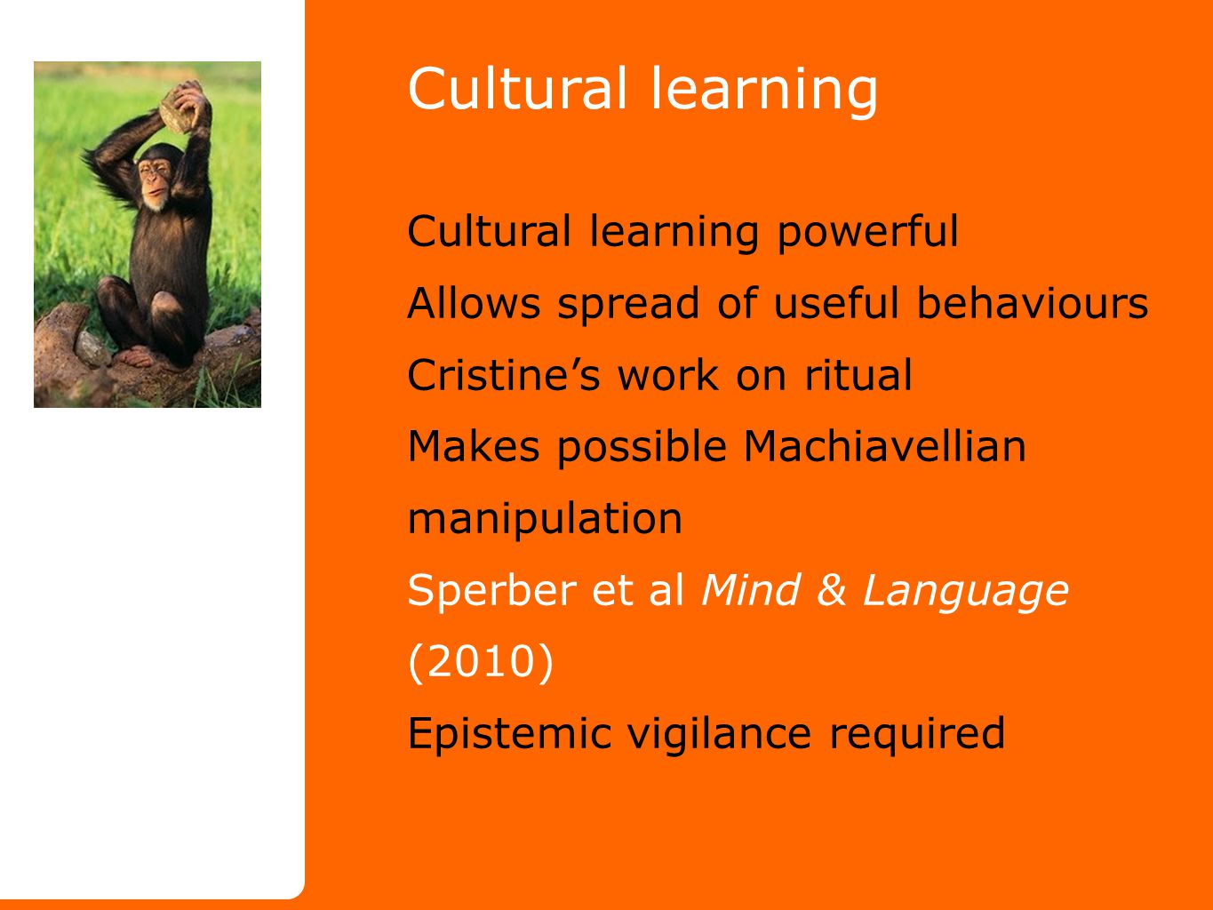 Cultural learning Cultural learning powerful Allows spread of useful behaviours Cristine's work on ritual Makes possible Machiavellian manipulation Sperber et al Mind & Language (2010) Epistemic vigilance required
