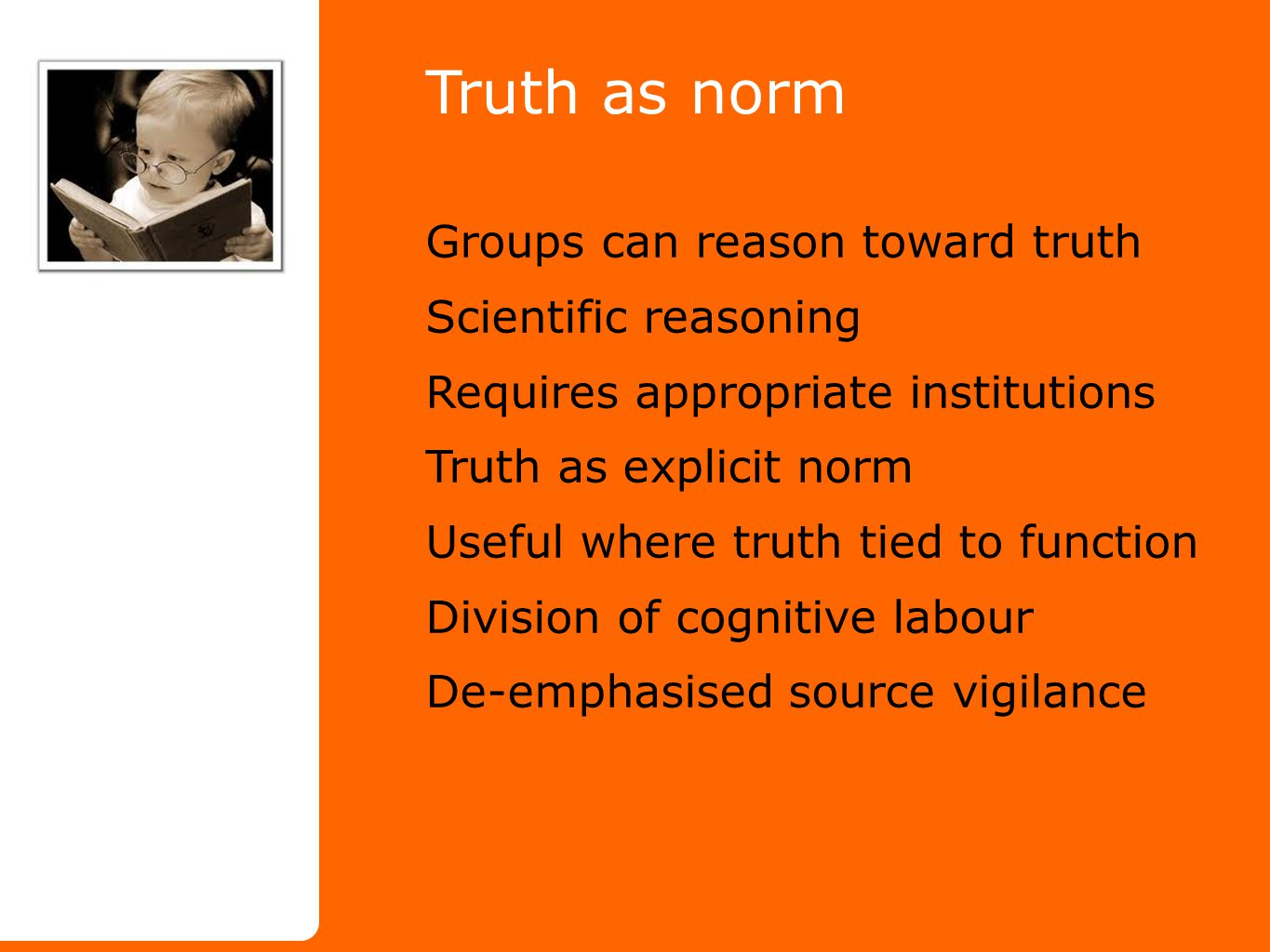Truth as norm Groups can reason toward truth Scientific reasoning Requires appropriate institutions Truth as explicit norm Useful where truth tied to function Division of cognitive labour De-emphasised source vigilance