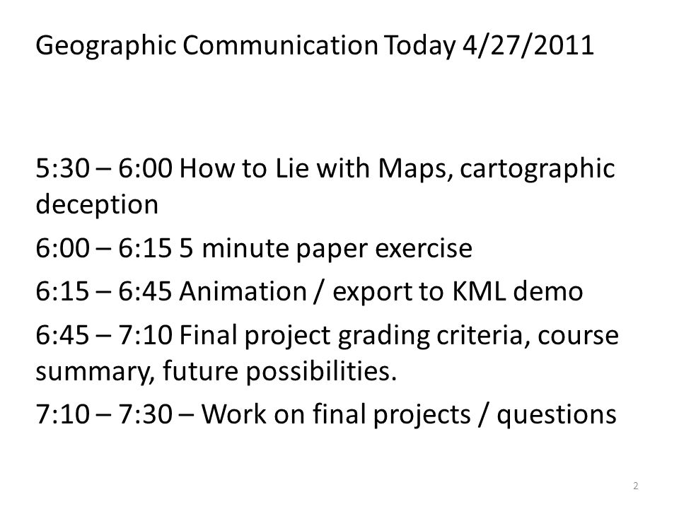 Geographic Communication Today 4/27/2011 5:30 – 6:00 How to Lie with Maps, cartographic deception 6:00 – 6:15 5 minute paper exercise 6:15 – 6:45 Animation / export to KML demo 6:45 – 7:10 Final project grading criteria, course summary, future possibilities.