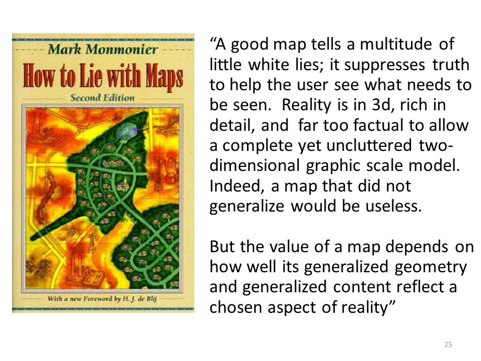 25 A good map tells a multitude of little white lies; it suppresses truth to help the user see what needs to be seen.