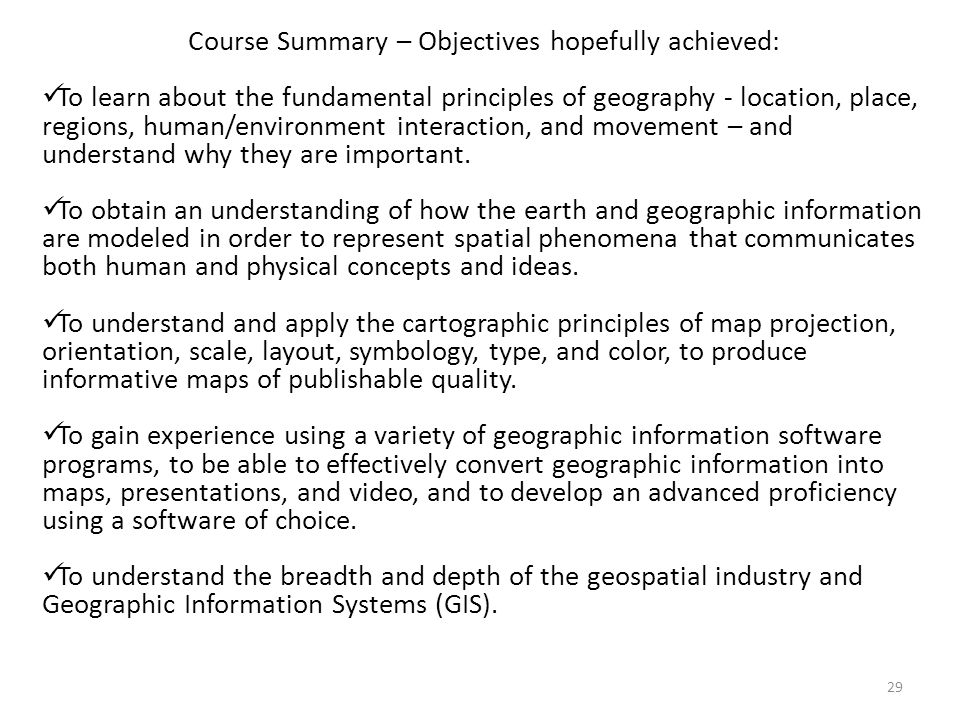 29 Course Summary – Objectives hopefully achieved: To learn about the fundamental principles of geography - location, place, regions, human/environment interaction, and movement – and understand why they are important.