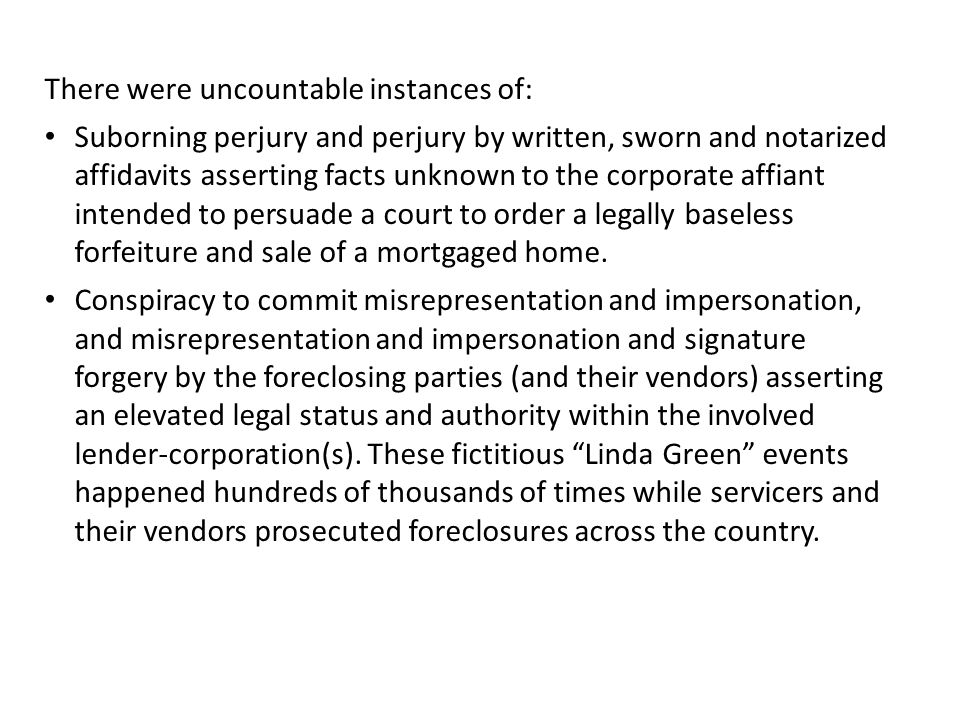 There were uncountable instances of: Suborning perjury and perjury by written, sworn and notarized affidavits asserting facts unknown to the corporate