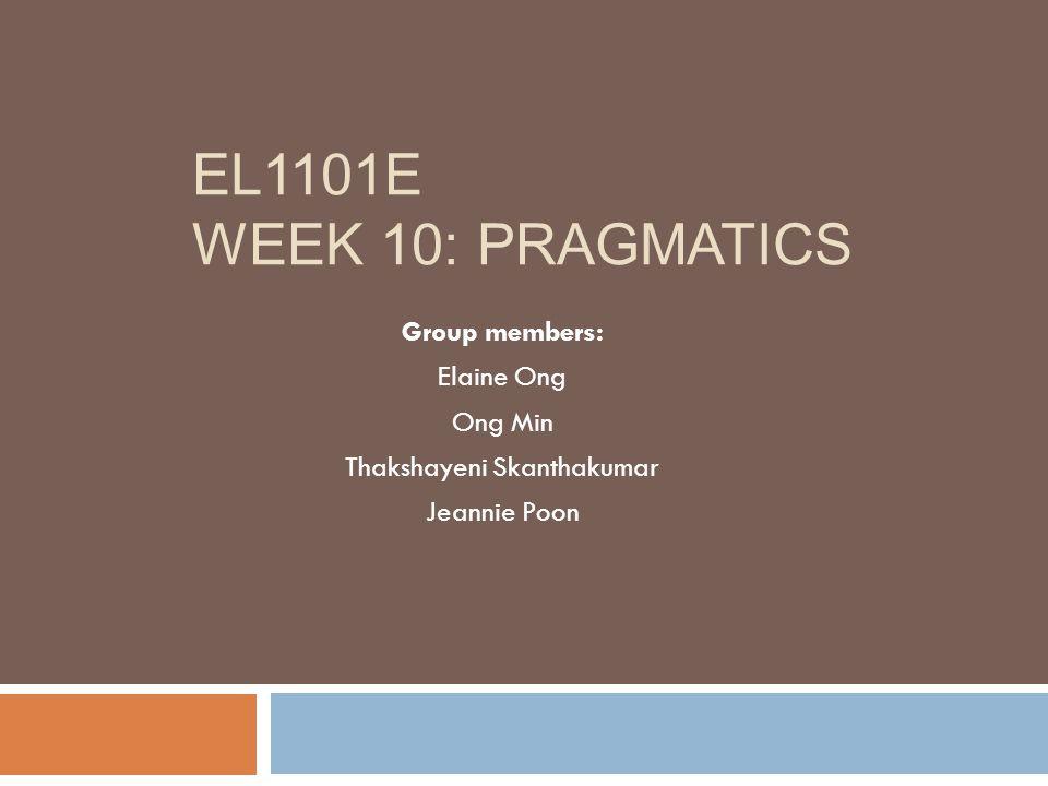 EL1101E WEEK 10: PRAGMATICS Group members: Elaine Ong Ong Min Thakshayeni Skanthakumar Jeannie Poon
