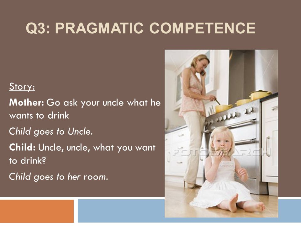 Q3: PRAGMATIC COMPETENCE Story: Mother: Go ask your uncle what he wants to drink Child goes to Uncle.
