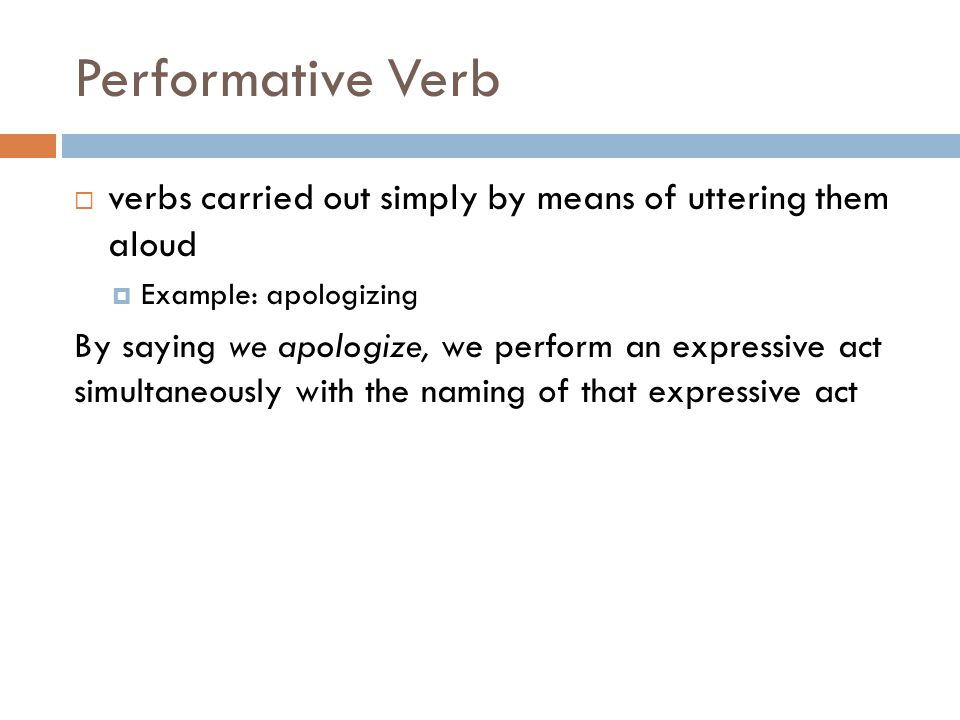 Performative Verb  verbs carried out simply by means of uttering them aloud  Example: apologizing By saying we apologize, we perform an expressive act simultaneously with the naming of that expressive act
