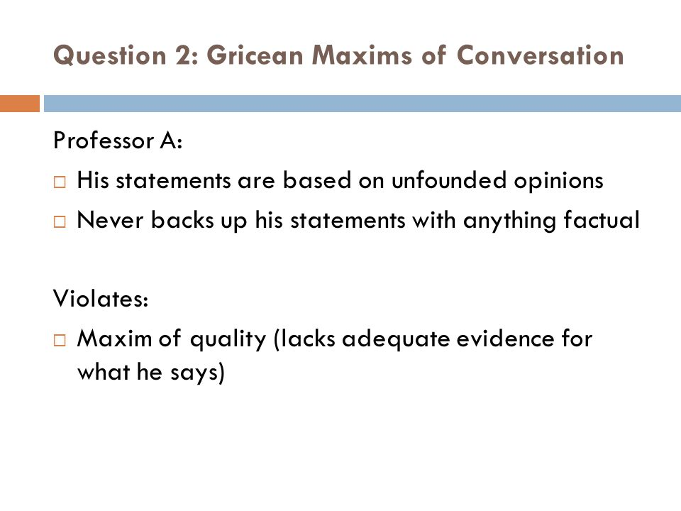 Question 2: Gricean Maxims of Conversation Professor B:  1) Every sentence is about a million words long Violates:  Maxim of quantity (Too much information within a single sentence)  2) She uses all this complicated vocabulary, and she never defines any of the words Violates:  Maxim of manner (Obscurity of expression results in distractions, students are unable to understand the meaning of the sentences)