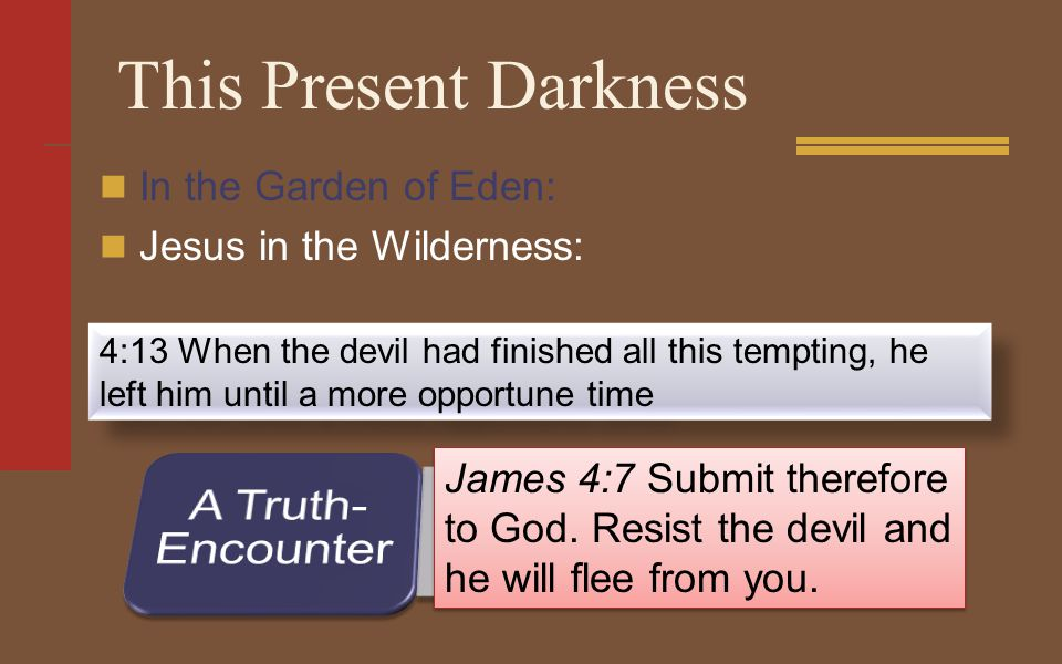 This Present Darkness In the Garden of Eden: Jesus in the Wilderness: 4:13 When the devil had finished all this tempting, he left him until a more opportune time James 4:7 Submit therefore to God.