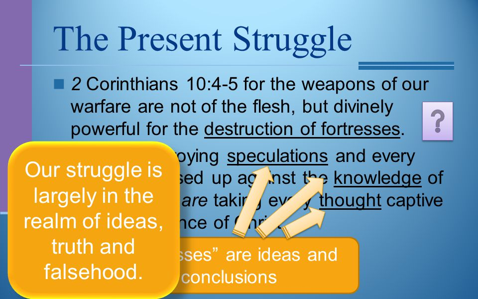 The Present Struggle 2 Corinthians 10:4-5 for the weapons of our warfare are not of the flesh, but divinely powerful for the destruction of fortresses.