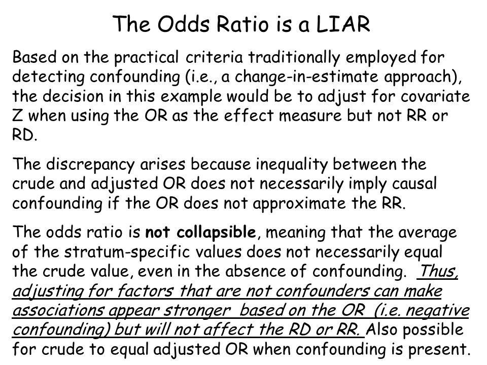 The Odds Ratio is a LIAR Based on the practical criteria traditionally employed for detecting confounding (i.e., a change-in-estimate approach), the decision in this example would be to adjust for covariate Z when using the OR as the effect measure but not RR or RD.
