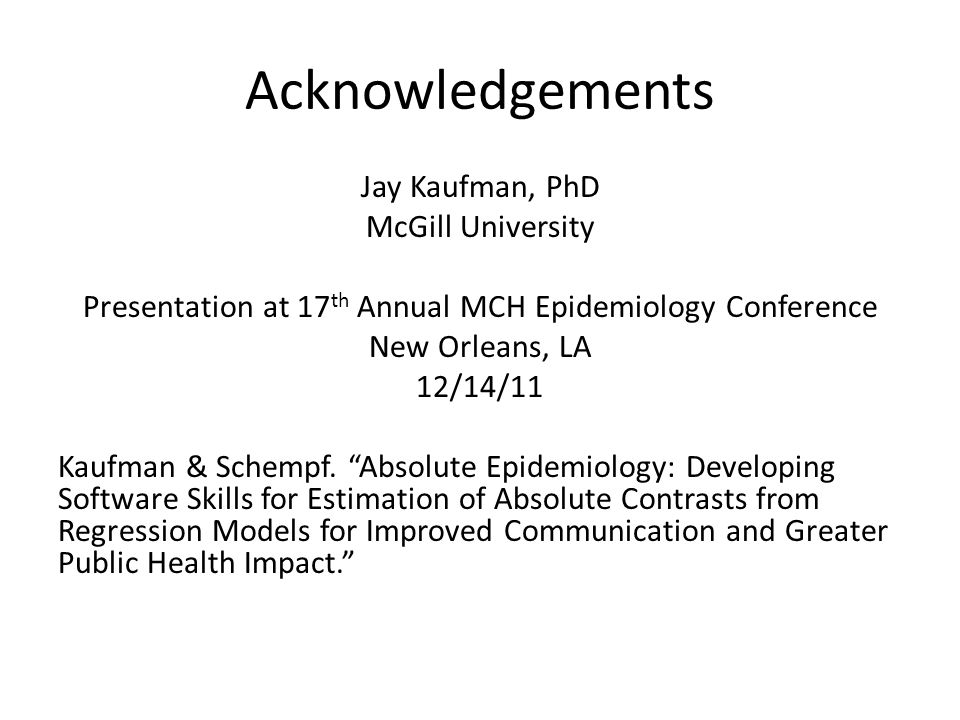 Acknowledgements Jay Kaufman, PhD McGill University Presentation at 17 th Annual MCH Epidemiology Conference New Orleans, LA 12/14/11 Kaufman & Schempf.