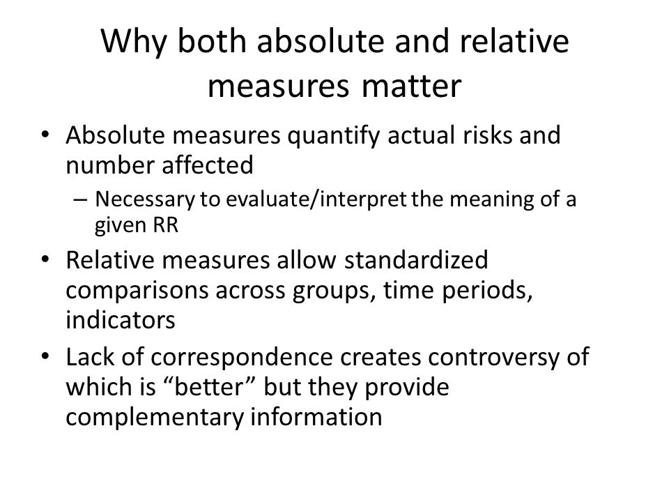 Why both absolute and relative measures matter Absolute measures quantify actual risks and number affected – Necessary to evaluate/interpret the meaning of a given RR Relative measures allow standardized comparisons across groups, time periods, indicators Lack of correspondence creates controversy of which is better but they provide complementary information