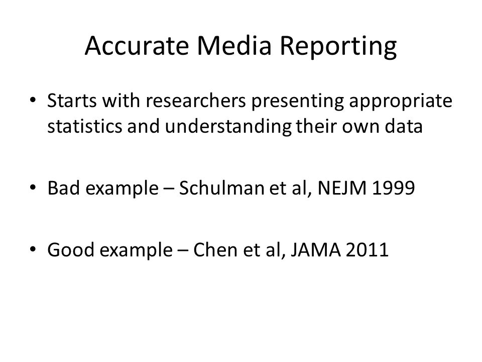 Accurate Media Reporting Starts with researchers presenting appropriate statistics and understanding their own data Bad example – Schulman et al, NEJM 1999 Good example – Chen et al, JAMA 2011