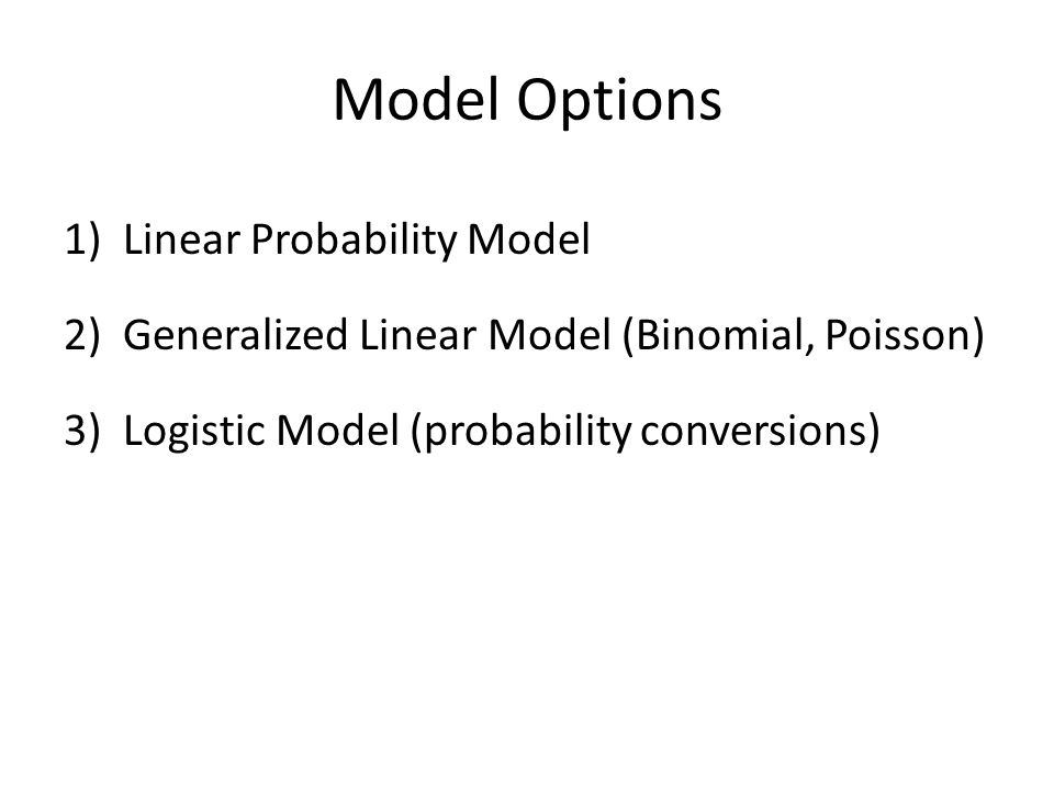 Model Options 1)Linear Probability Model 2)Generalized Linear Model (Binomial, Poisson) 3)Logistic Model (probability conversions)