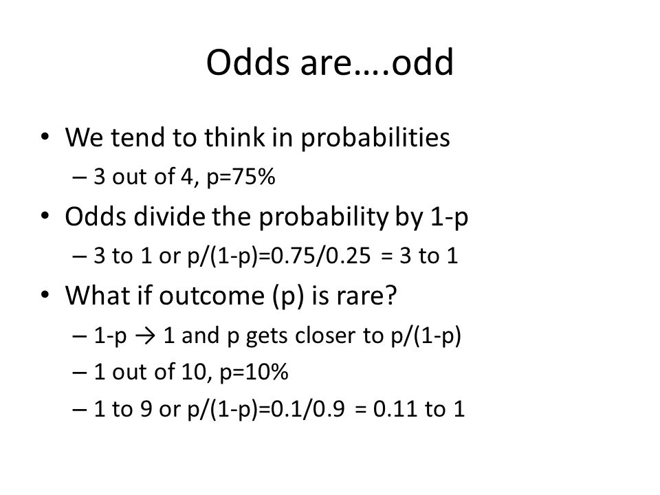 Odds are….odd We tend to think in probabilities – 3 out of 4, p=75% Odds divide the probability by 1-p – 3 to 1 or p/(1-p)=0.75/0.25 = 3 to 1 What if outcome (p) is rare.