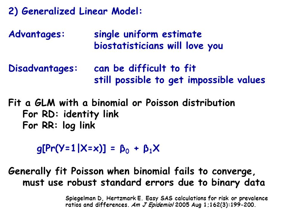 2) Generalized Linear Model: Advantages: single uniform estimate biostatisticians will love you Disadvantages: can be difficult to fit still possible to get impossible values Fit a GLM with a binomial or Poisson distribution For RD: identity link For RR: log link g[Pr(Y=1|X=x)] = β 0 + β 1 X Generally fit Poisson when binomial fails to converge, must use robust standard errors due to binary data Spiegelman D, Hertzmark E.