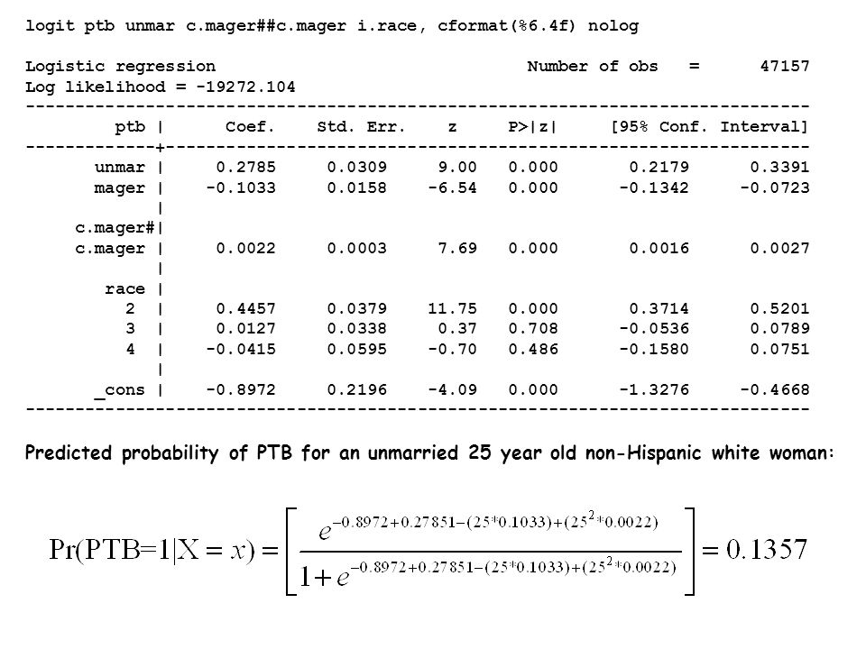 logit ptb unmar c.mager##c.mager i.race, cformat(%6.4f) nolog Logistic regression Number of obs = 47157 Log likelihood = -19272.104 ------------------------------------------------------------------------------ ptb | Coef.