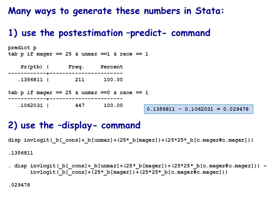 Many ways to generate these numbers in Stata: 1)use the postestimation –predict- command predict p tab p if mager == 25 & unmar ==1 & race == 1 Pr(ptb) | Freq.