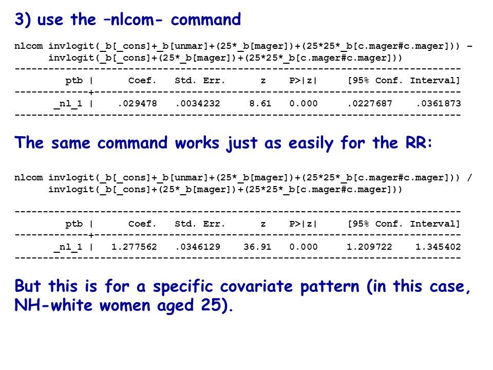3) use the –nlcom- command nlcom invlogit(_b[_cons]+_b[unmar]+(25*_b[mager])+(25*25*_b[c.mager#c.mager])) – invlogit(_b[_cons]+(25*_b[mager])+(25*25*_b[c.mager#c.mager])) ------------------------------------------------------------------------------ ptb | Coef.