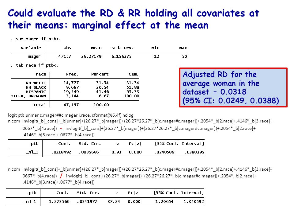 Could evaluate the RD & RR holding all covariates at their means: marginal effect at the mean Adjusted RD for the average woman in the dataset = 0.0318 (95% CI: 0.0249, 0.0388) logit ptb unmar c.mager##c.mager i.race, cformat(%6.4f) nolog nlcom invlogit(_b[_cons]+_b[unmar]+(26.27*_b[mager])+(26.27*26.27*_b[c.mager#c.mager])+.2054*_b[2.race]+.4146*_b[3.race]+.0667*_b[4.race]) - invlogit(_b[_cons]+(26.27*_b[mager])+(26.27*26.27*_b[c.mager#c.mager])+.2054*_b[2.race]+.4146*_b[3.race]+.0677*_b[4.race]) nlcom invlogit(_b[_cons]+_b[unmar]+(26.27*_b[mager])+(26.27*26.27*_b[c.mager#c.mager])+.2054*_b[2.race]+.4146*_b[3.race]+.0667*_b[4.race]) / invlogit(_b[_cons]+(26.27*_b[mager])+(26.27*26.27*_b[c.mager#c.mager])+.2054*_b[2.race]+.4146*_b[3.race]+.0677*_b[4.race])
