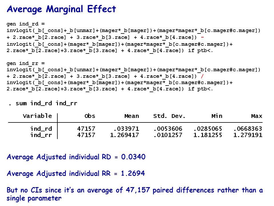Average Marginal Effect gen ind_rd = invlogit(_b[_cons]+_b[unmar]+(mager*_b[mager])+(mager*mager*_b[c.mager#c.mager]) + 2.race*_b[2.race] + 3.race*_b[3.race] + 4.race*_b[4.race]) - invlogit(_b[_cons]+(mager*_b[mager])+(mager*mager*_b[c.mager#c.mager])+ 2.race*_b[2.race]+3.race*_b[3.race] + 4.race*_b[4.race]) if ptb<.
