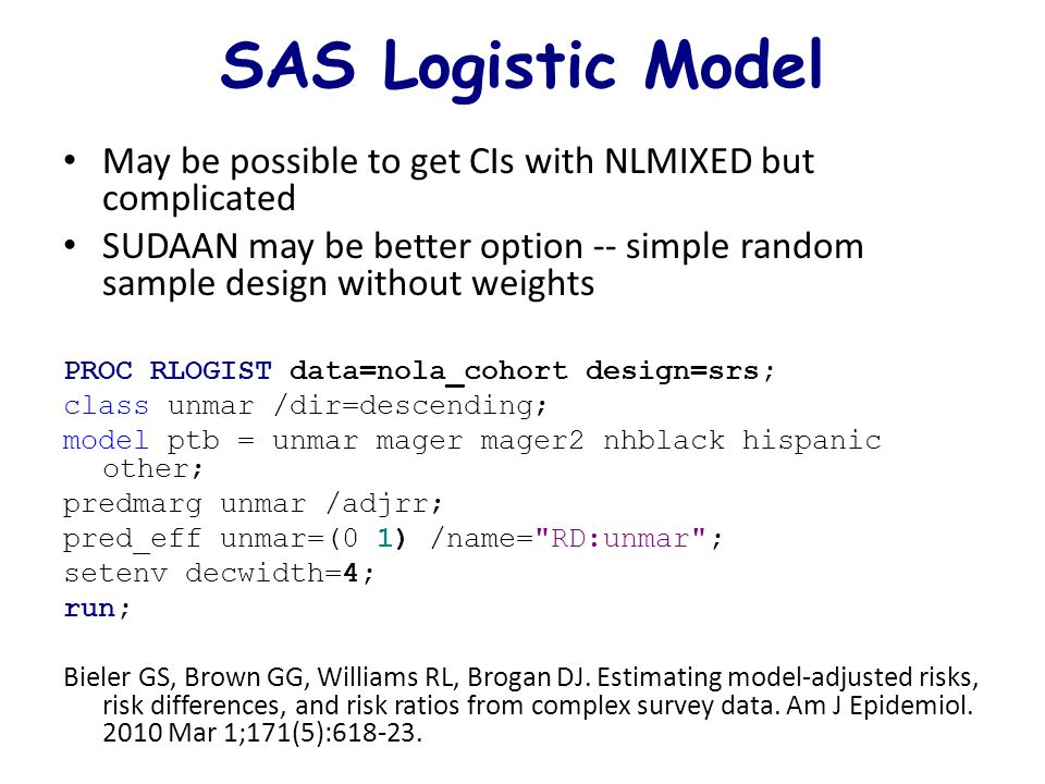 SAS Logistic Model May be possible to get CIs with NLMIXED but complicated SUDAAN may be better option -- simple random sample design without weights PROC RLOGIST data=nola_cohort design=srs; class unmar /dir=descending; model ptb = unmar mager mager2 nhblack hispanic other; predmarg unmar /adjrr; pred_eff unmar=(0 1) /name= RD:unmar ; setenv decwidth=4; run; Bieler GS, Brown GG, Williams RL, Brogan DJ.