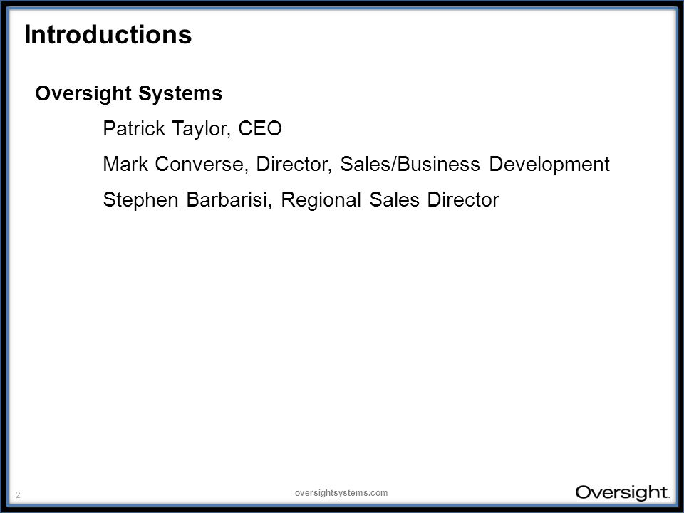 2 oversightsystems.com Introductions Oversight Systems Patrick Taylor, CEO Mark Converse, Director, Sales/Business Development Stephen Barbarisi, Regional Sales Director