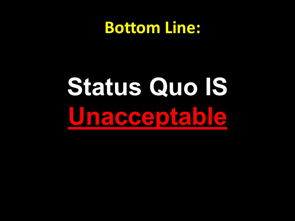 Status Quo IS Unacceptable Bottom Line: