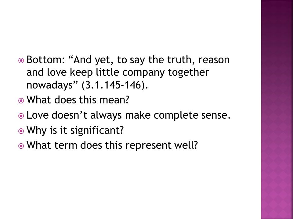  Bottom: And yet, to say the truth, reason and love keep little company together nowadays (3.1.145-146).